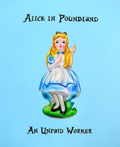 ALIICE IN POUNDLAND AN UNPAID WORKER, by Linda Hubbard