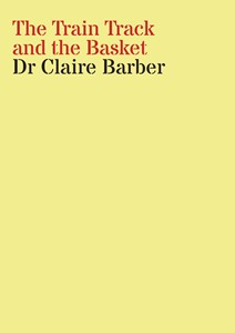 Research Folio: The Train Track and the Basket, by Claire Barber