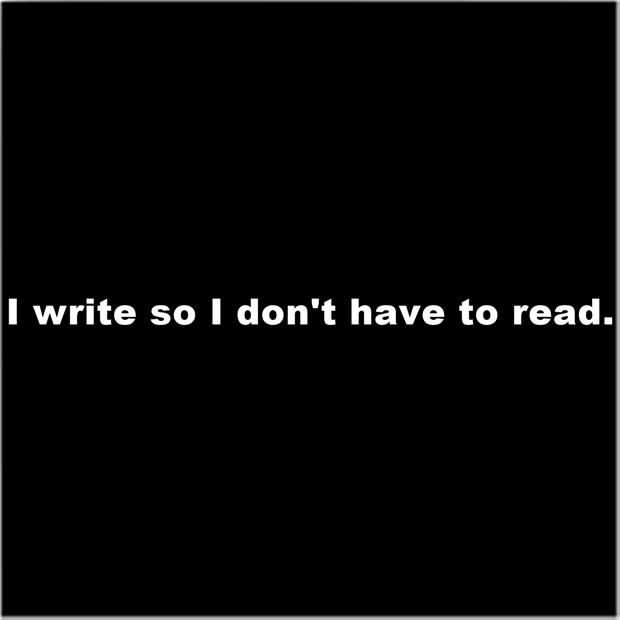 I write so I don't have to read.