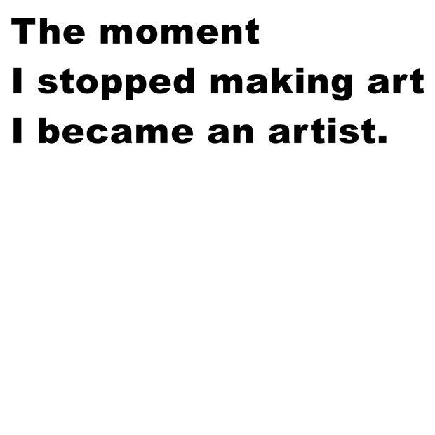 The moment I stopped making art I became an artist